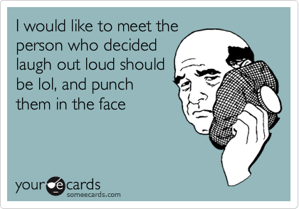 I would like to meet theperson who decidedlaugh out loud shouldbe lol, and punchthem in the face