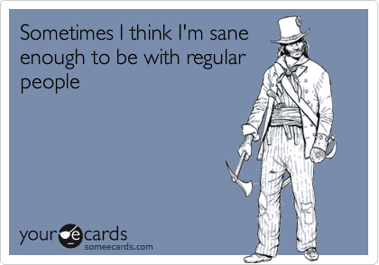 Sometimes I think I'm sane
