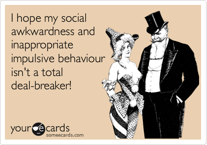 I hope my social awkwardness and inappropriate impulsive behaviour isn't a total deal-breaker!