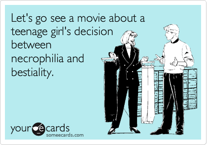 Let's go see a movie about a teenage girl's decision between necrophilia and bestiality.