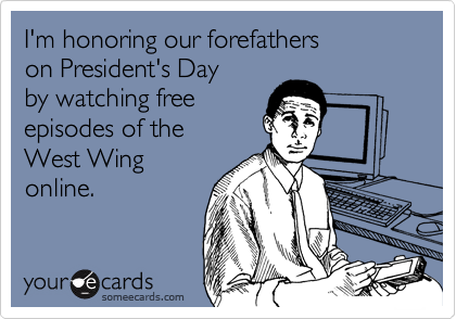 I'm honoring our forefathers  on President's Day by watching free  episodes of the  West Wing online.