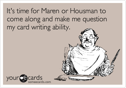 It's time for Maren or Housman to come along and make me question my card writing ability.