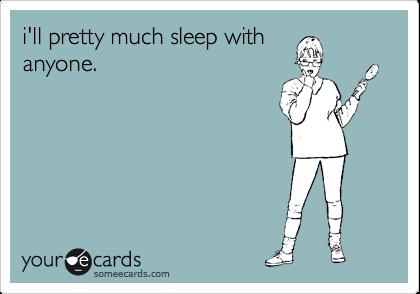 i'll pretty much sleep with anyone.