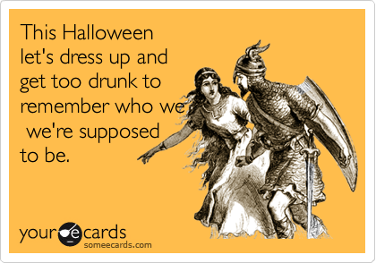 This Halloween let's dress up andget too drunk toremember who we we're supposedto be.