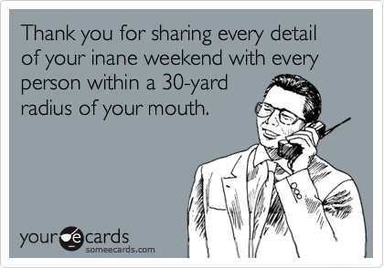 Thank you for sharing every detail of your inane weekend with every person within a 30-yard