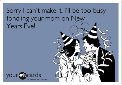 Sorry I can't make it, i'll be too busy fondling your mom on NewYears Eve!