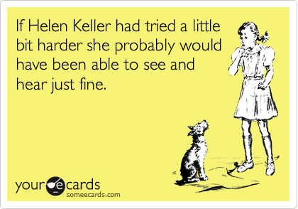 If Helen Keller had tried a little 