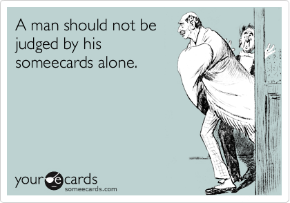 A man should not bejudged by hissomeecards alone.