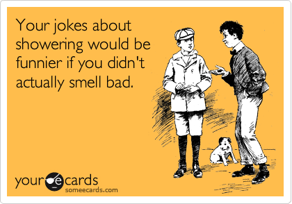 Your jokes about showering would be funnier if you didn't actually smell bad.