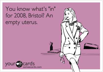 """You know what's """"in""""for 2008, Bristol? Anempty uterus."""