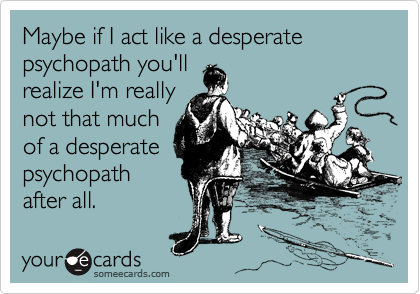 Maybe if I act like a desperate