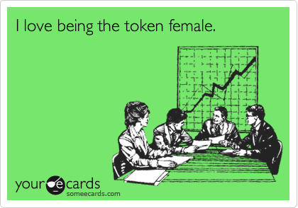I love being the token female.