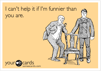 I can't help it if I'm funnier than you are.