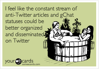 I feel like the constant stream of anti-Twitter articles and gChat statuses could be better organized and disseminated on Twitter