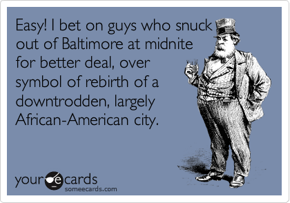 Easy! I bet on guys who snuck out of Baltimore at midnite for better deal, over  symbol of rebirth of a downtrodden, largely  African-American city.