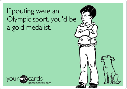 If pouting were anOlympic sport, you'd bea gold medalist.