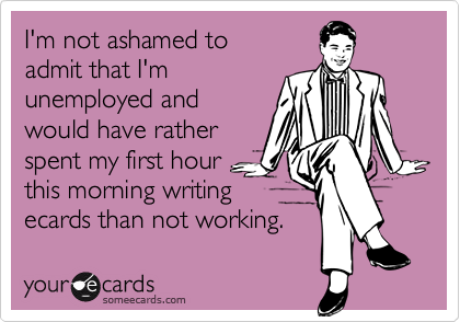 I'm not ashamed to  admit that I'm unemployed and would have rather spent my first hour this morning writing ecards than not working.