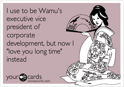 """I use to be Wamu's executive vicepresident of corporatedevelopment, but now I""""love you long time""""instead"""