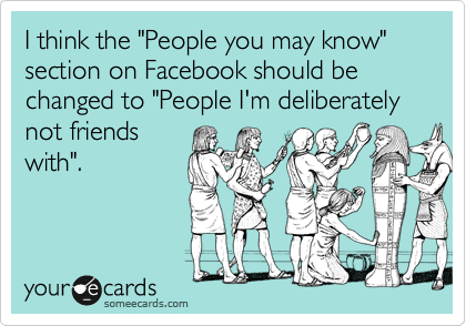 "I think the ""People you may know"" section on Facebook should be changed to ""People I'm deliberately not friends