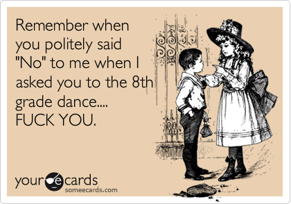 """Remember whenyou politely said""""No"""" to me when Iasked you to the 8thgrade dance....FUCK YOU."""