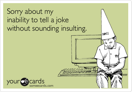 Sorry about my inability to tell a joke without sounding insulting.