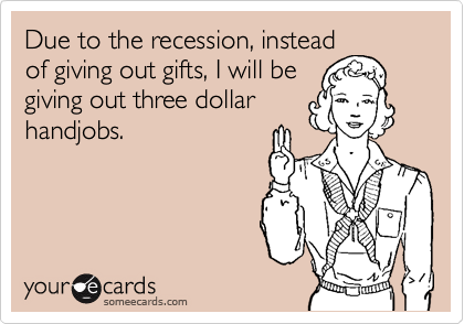 Due to the recession, instead of giving out gifts, I will be giving out three dollar handjobs.