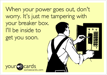 When your power goes out, don't worry. It's just me tampering with your breaker box.I'll be inside toget you soon.