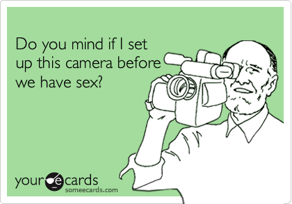 Do you mind if I setup this camera beforewe have sex?