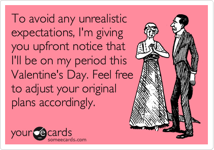 To avoid any unrealistic expectations, I'm giving you upfront notice that I'll be on my period this Valentine's Day. Feel free to adjust your original plans accordingly.