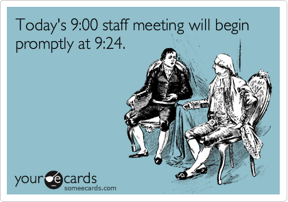 Today's 9:00 staff meeting will begin promptly at 9:24.