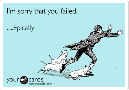 I'm sorry that you failed.  .....Epically