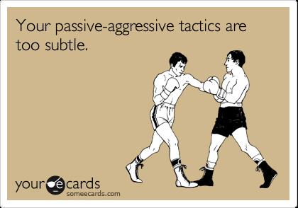 Your passive-aggressive tactics are too subtle.