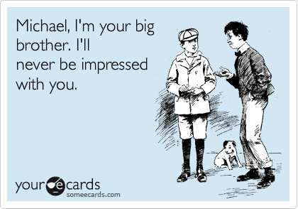 Michael, I'm your big  brother. I'll never be impressed  with you.