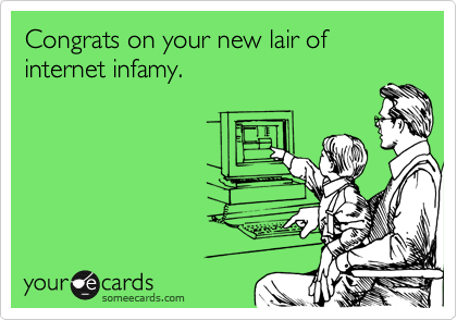 Congrats on your new lair of internet infamy.