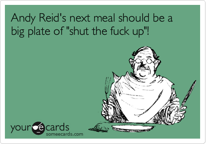 "Andy Reid's next meal should be a big plate of ""shut the fuck up""!"