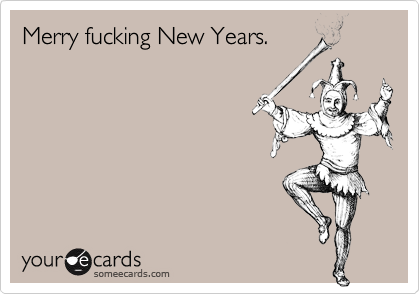 Merry fucking New Years.