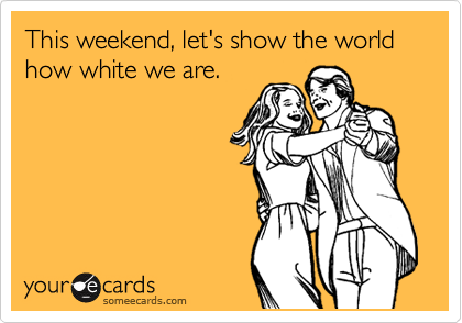 This weekend, let's show the world how white we are.