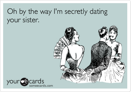 Oh by the way I'm secretly dating your sister.