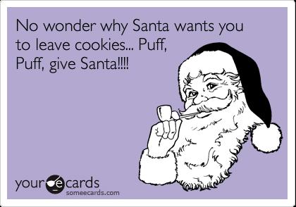 No wonder why Santa wants you to leave cookies... Puff,Puff, give Santa!!!!