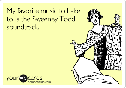 My favorite music to baketo is the Sweeney Toddsoundtrack.