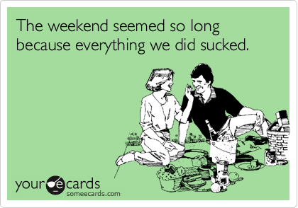 The weekend seemed so long because everything we did sucked.