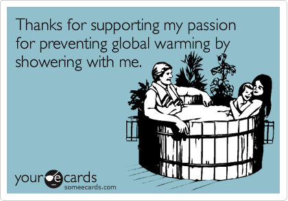 Thanks for supporting my passion for preventing global warming by showering with me.