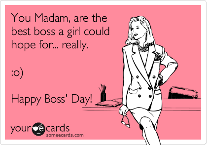 You Madam, are the best boss a could hope for... really. :o ...