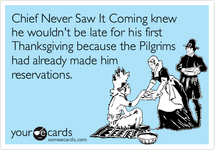 Chief Never Saw It Coming knew he wouldn't be late for his first Thanksgiving because the Pilgrims had already made him 