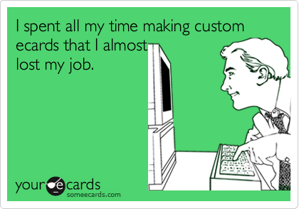 I spent all my time making custom ecards that I almost lost my job.