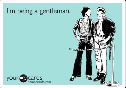 I'm being a gentleman.