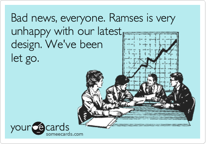 Bad news, everyone. Ramses is very unhappy with our latest 