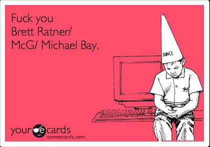 Fuck you Brett Ratner/McG/ Michael Bay.