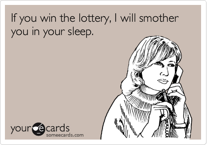 If you win the lottery, I will smother you in your sleep.
