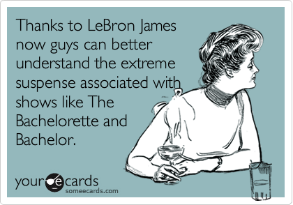 Thanks to LeBron James  now guys can better  understand the extreme suspense associated with shows like The Bachelorette and Bachelor.